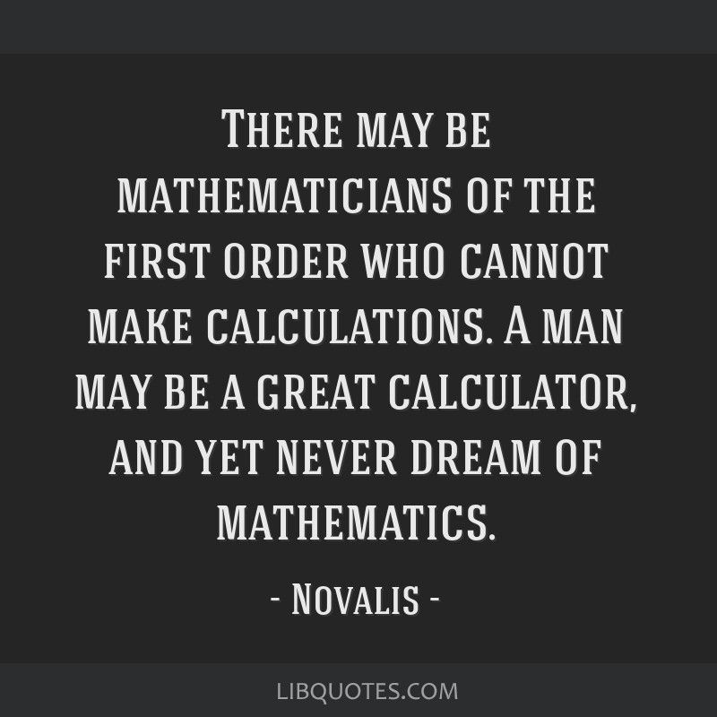 There may be mathematicians of the first order who cannot make calculations. A man may be a great calculator, and yet never dream of mathematics.