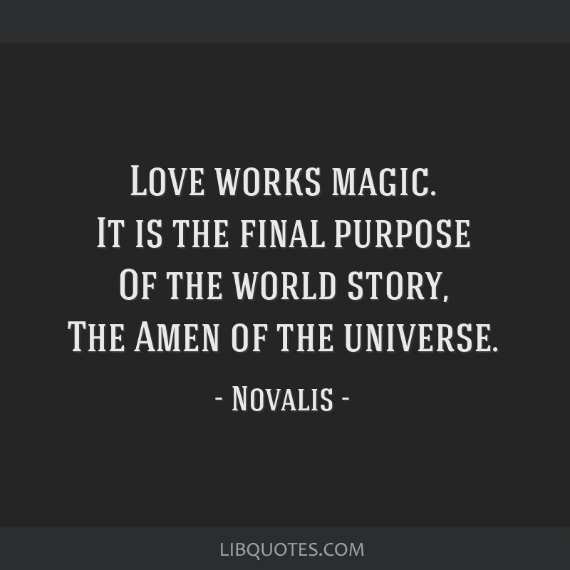 Love works magic. It is the final purpose Of the world story, The Amen of the universe.