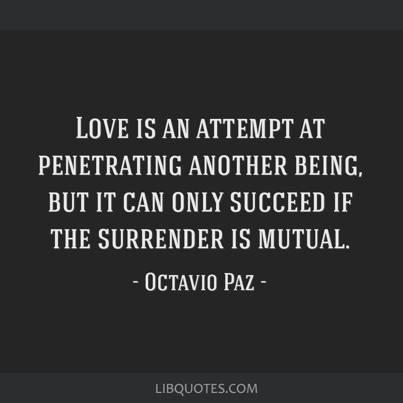 Love is an attempt at penetrating another being, but it can only succeed if the surrender is mutual.