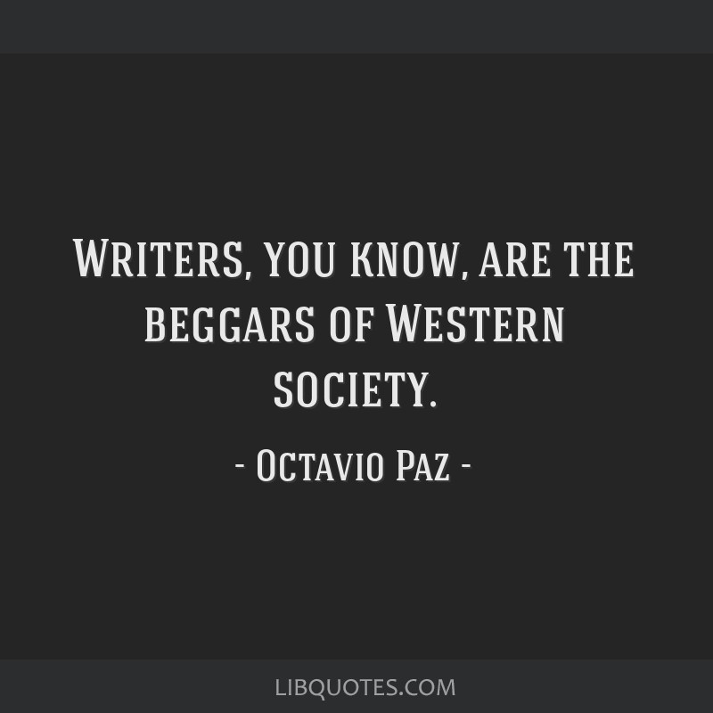 Writers, you know, are the beggars of Western society.