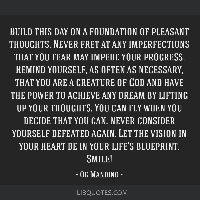Build this day on a foundation of pleasant thoughts. Never fret at any imperfections that you fear may impede your progress. Remind yourself, as...