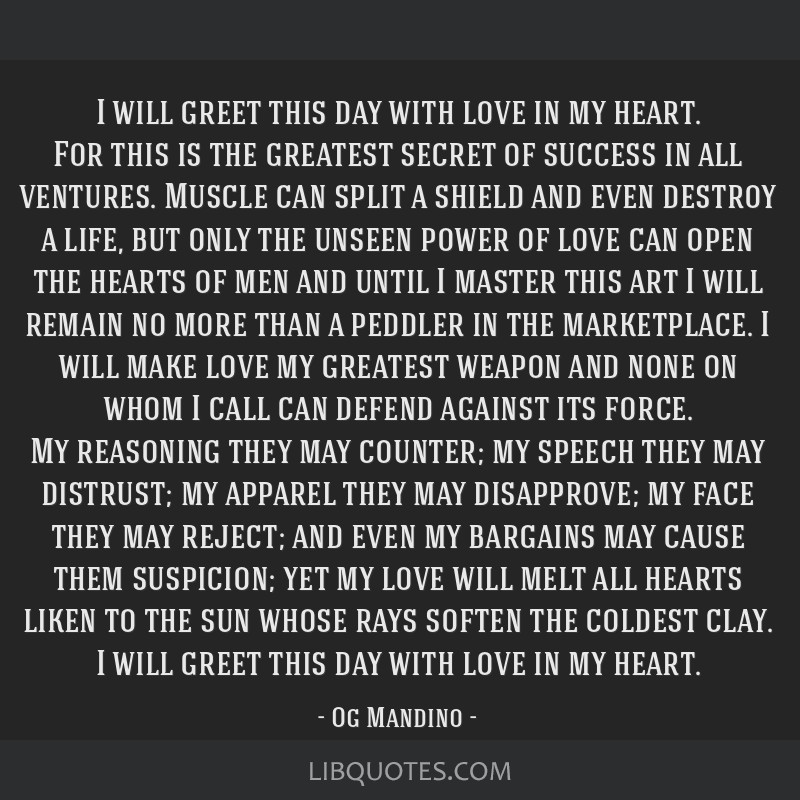 I will greet this day with love in my heart. For this is the greatest secret of success in all ventures. Muscle can split a shield and even destroy a ...
