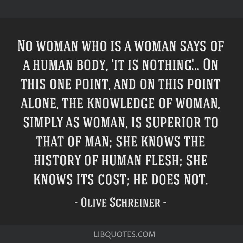 No woman who is a woman says of a human body, 'it is nothing'... On this one point, and on this point alone, the knowledge of woman, simply as woman, ...