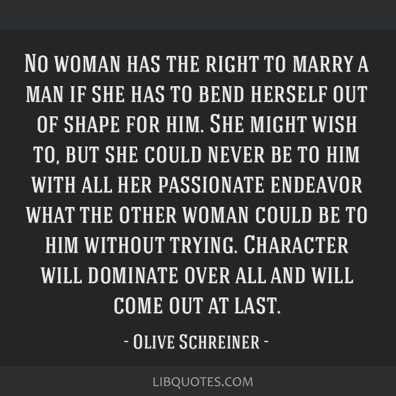 No woman has the right to marry a man if she has to bend herself out of shape for him. She might wish to, but she could never be to him with all her...