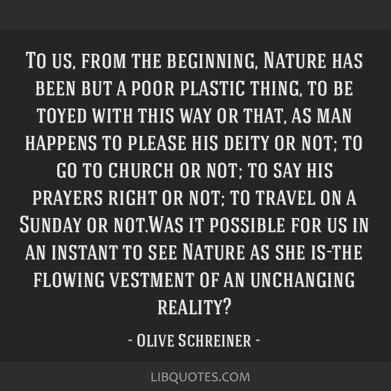 To us, from the beginning, Nature has been but a poor plastic thing, to be toyed with this way or that, as man happens to please his deity or not; to ...