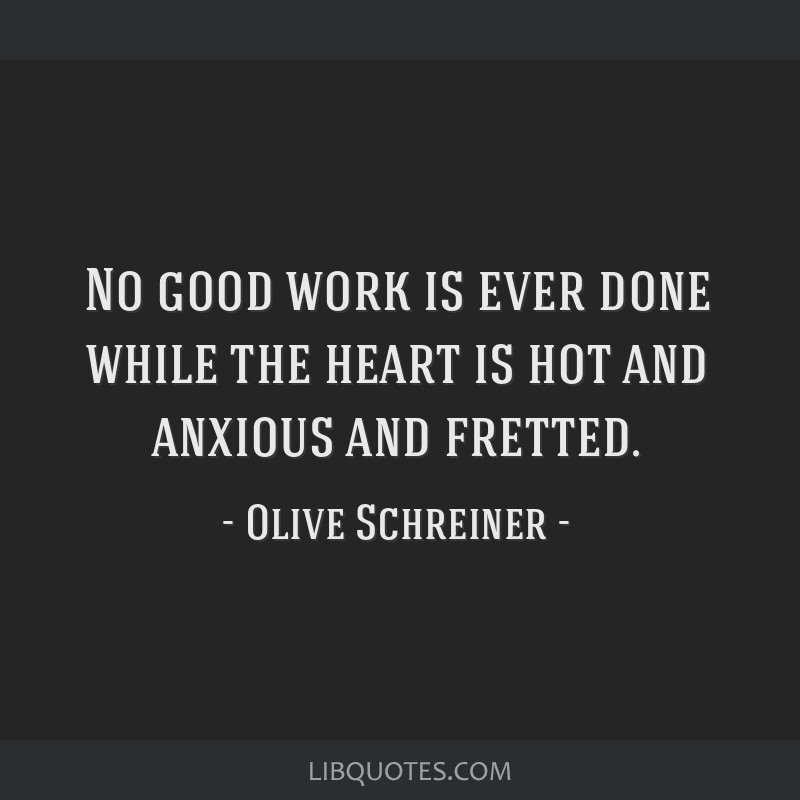No good work is ever done while the heart is hot and anxious and fretted.