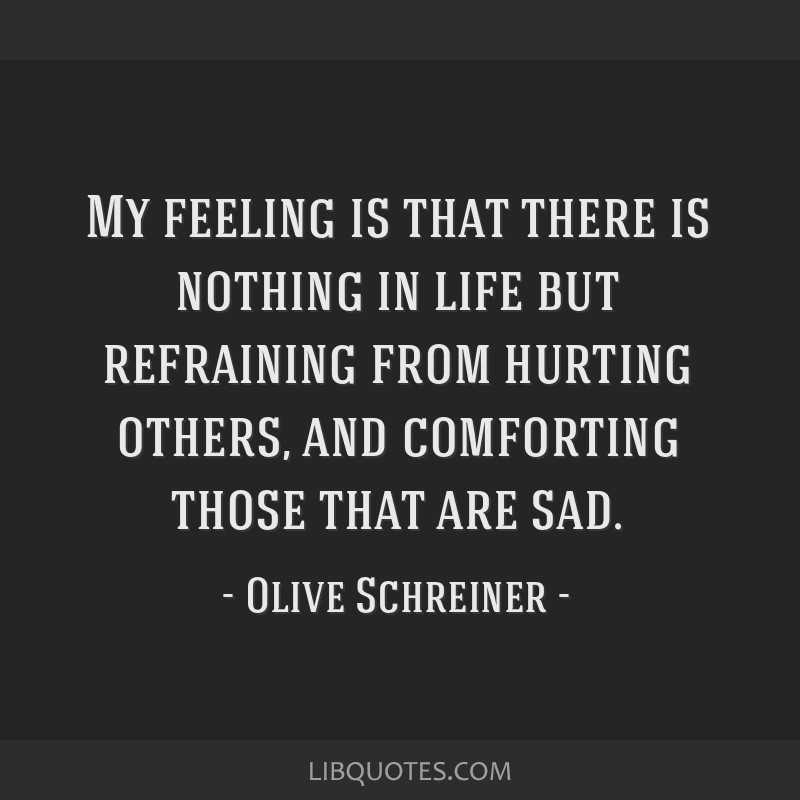 My feeling is that there is nothing in life but refraining from hurting others, and comforting those that are sad.