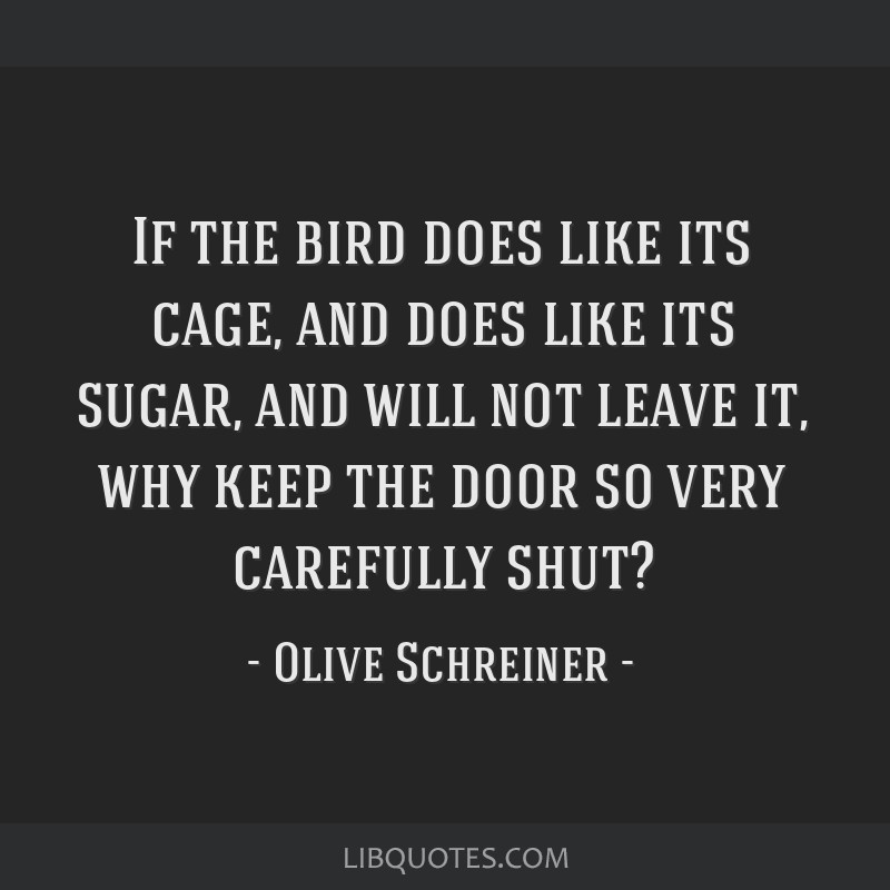 If the bird does like its cage, and does like its sugar, and will not leave it, why keep the door so very carefully shut?