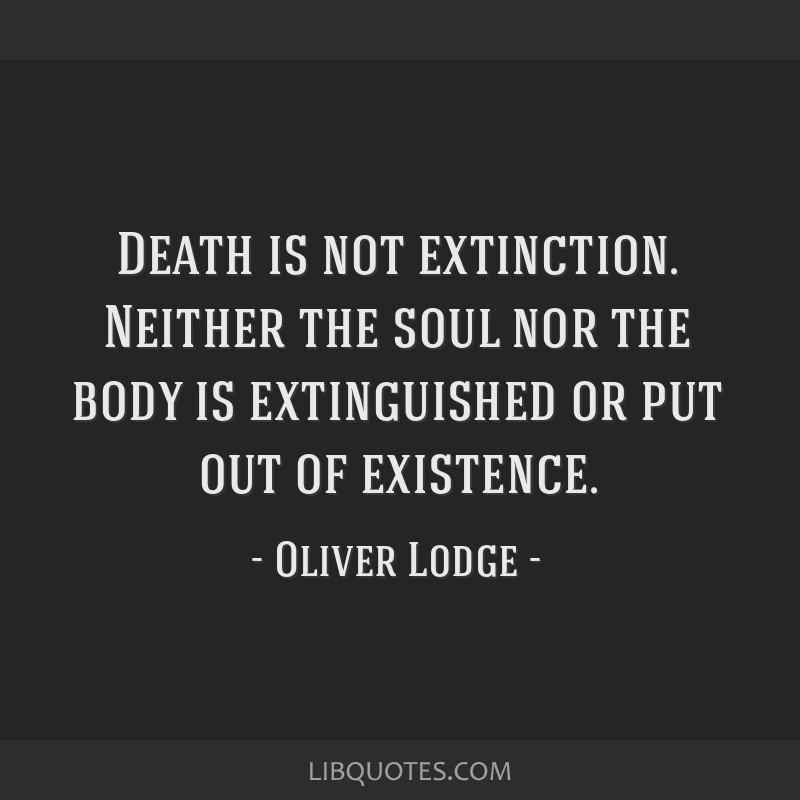 Death is not extinction. Neither the soul nor the body is extinguished or put out of existence.