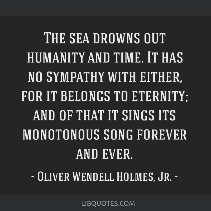The sea drowns out humanity and time. It has no sympathy with either, for it belongs to eternity; and of that it sings its monotonous song forever...