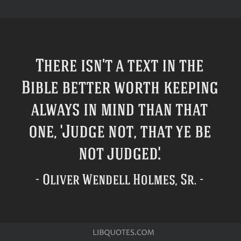 There isn't a text in the Bible better worth keeping always in mind than that one, 'Judge not, that ye be not judged.'.
