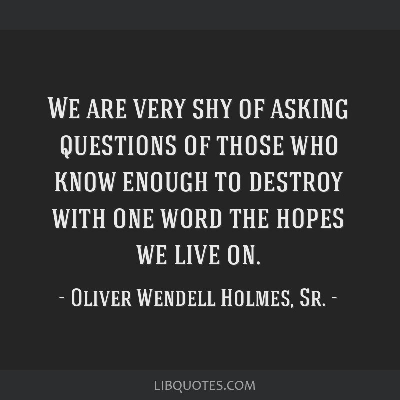 We are very shy of asking questions of those who know enough to destroy with one word the hopes we live on.