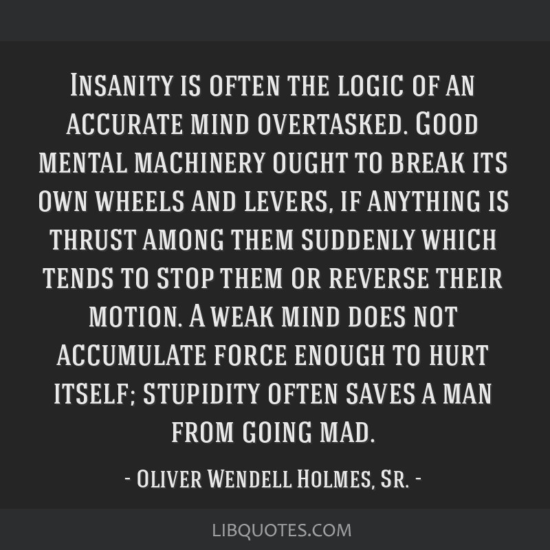 Insanity is often the logic of an accurate mind overtasked. Good mental machinery ought to break its own wheels and levers, if anything is thrust...