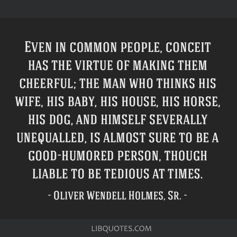 Even in common people, conceit has the virtue of making them cheerful; the man who thinks his wife, his baby, his house, his horse, his dog, and...