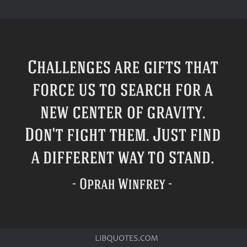 Challenges are gifts that force us to search for a new center of gravity. Don't fight them. Just find a different way to stand.