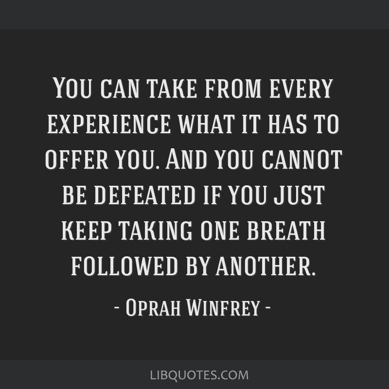 You can take from every experience what it has to offer you. And you cannot be defeated if you just keep taking one breath followed by another.