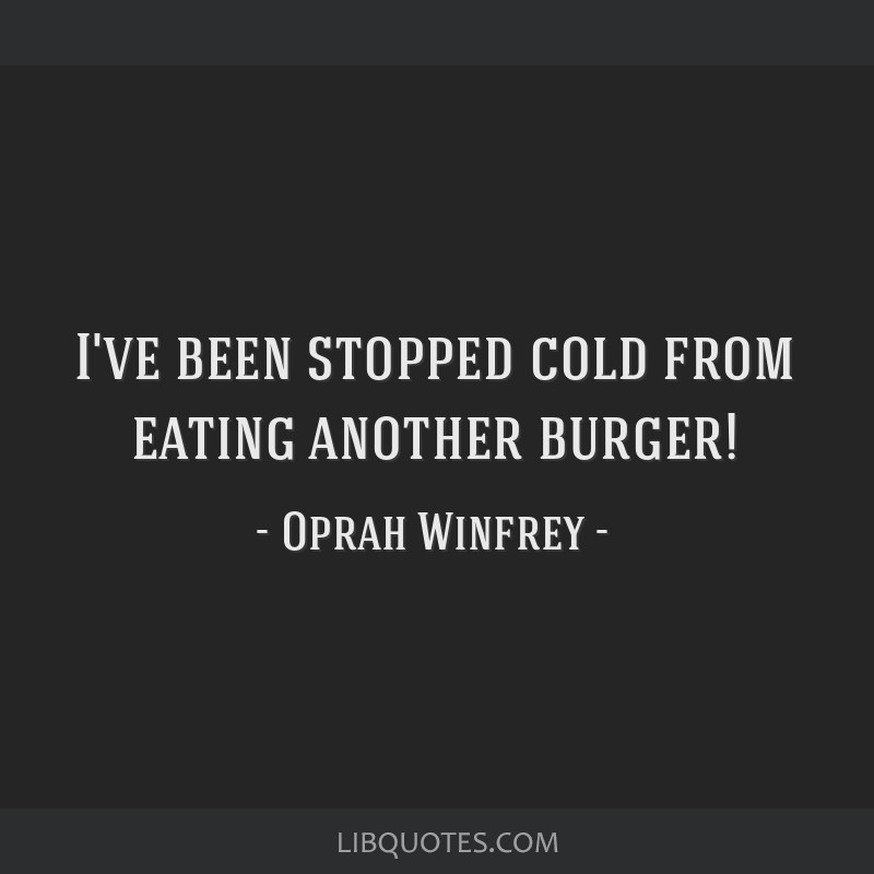 I've been stopped cold from eating another burger!