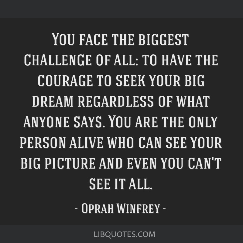 You face the biggest challenge of all: to have the courage to seek your big dream regardless of what anyone says. You are the only person alive who...
