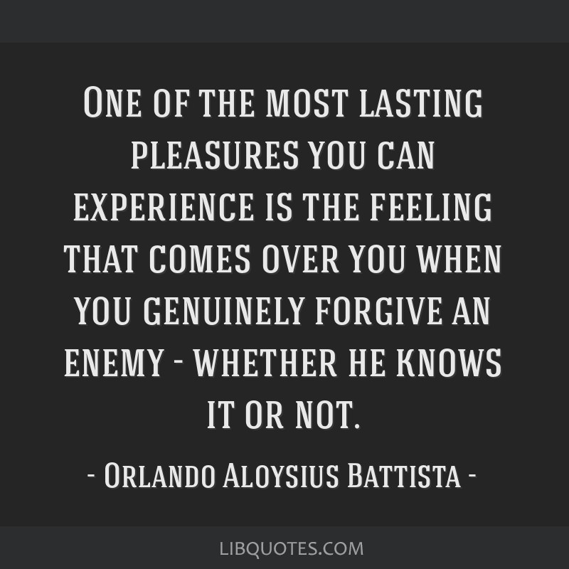 One of the most lasting pleasures you can experience is the feeling that comes over you when you genuinely forgive an enemy - whether he knows it or...