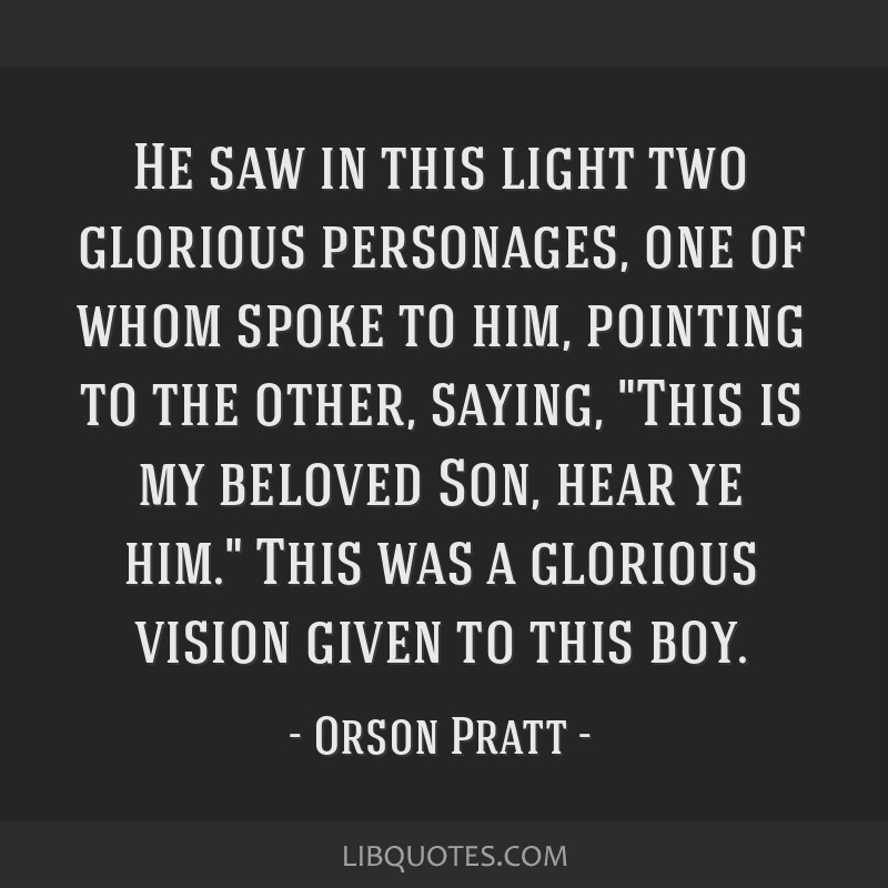 He saw in this light two glorious personages, one of whom spoke to him, pointing to the other, saying, This is my beloved Son, hear ye him. This was...