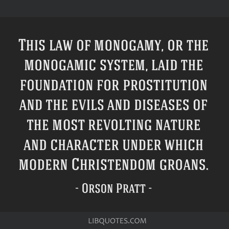 This law of monogamy, or the monogamic system, laid the foundation for prostitution and the evils and diseases of the most revolting nature and...