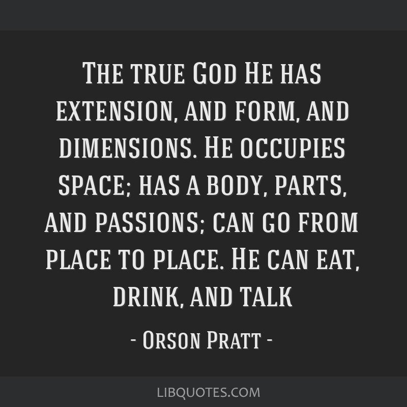 The true God He has extension, and form, and dimensions. He occupies space; has a body, parts, and passions; can go from place to place. He can eat,...