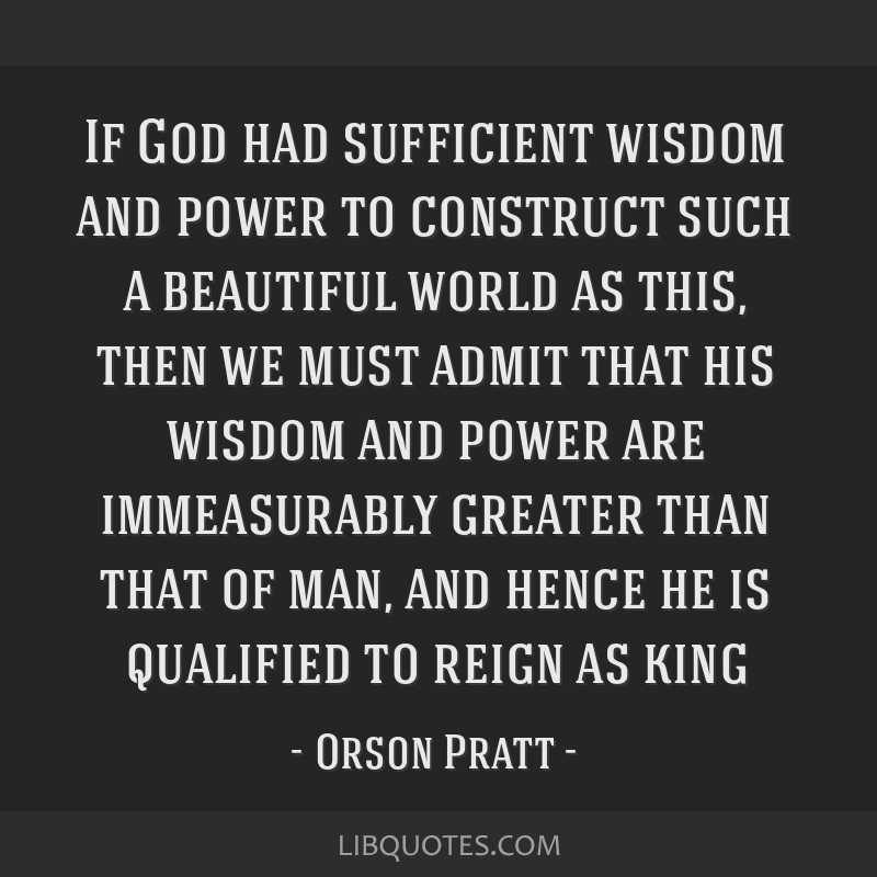 If God had sufficient wisdom and power to construct such a beautiful world as this, then we must admit that his wisdom and power are immeasurably...