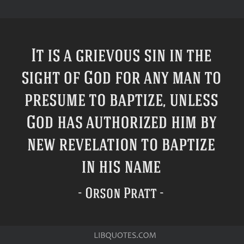 It is a grievous sin in the sight of God for any man to presume to baptize, unless God has authorized him by new revelation to baptize in his name