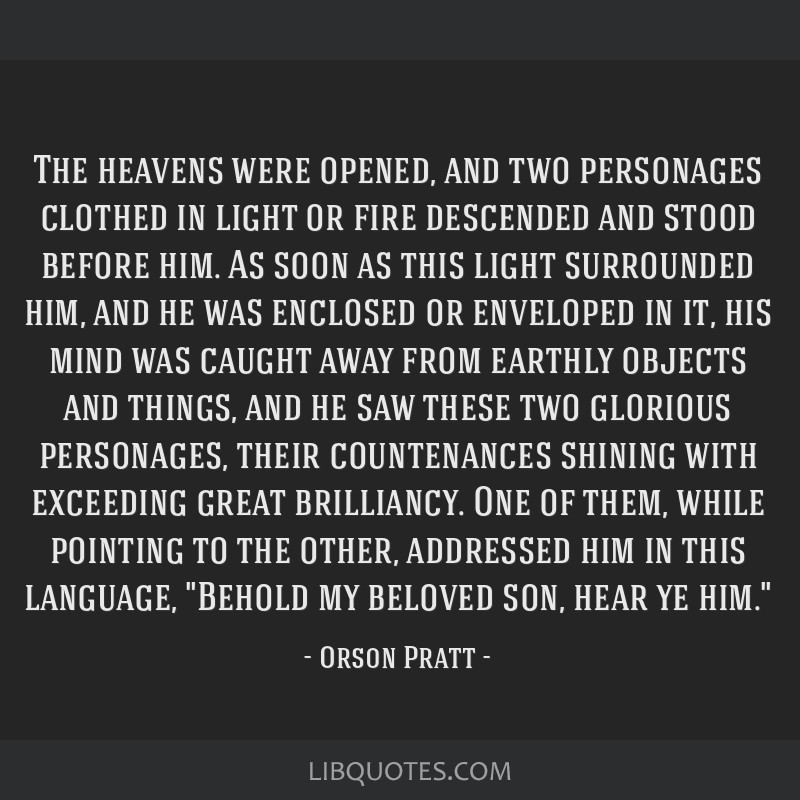 The heavens were opened, and two personages clothed in light or fire descended and stood before him. As soon as this light surrounded him, and he was ...