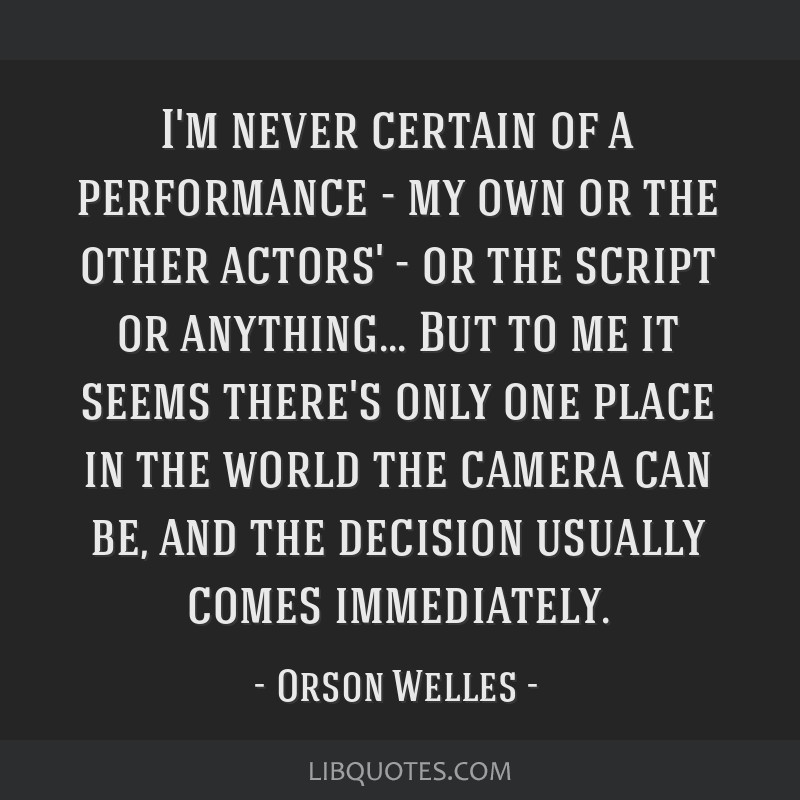 I'm never certain of a performance - my own or the other actors' - or the script or anything... But to me it seems there's only one place in the...