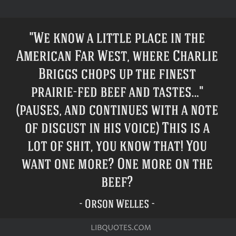 We know a little place in the American Far West, where Charlie Briggs chops up the finest prairie-fed beef and tastes... (pauses, and continues with...