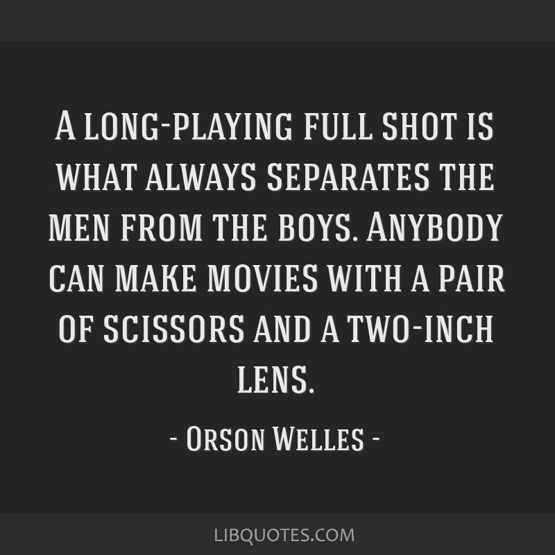 A long-playing full shot is what always separates the men from the boys. Anybody can make movies with a pair of scissors and a two-inch lens.