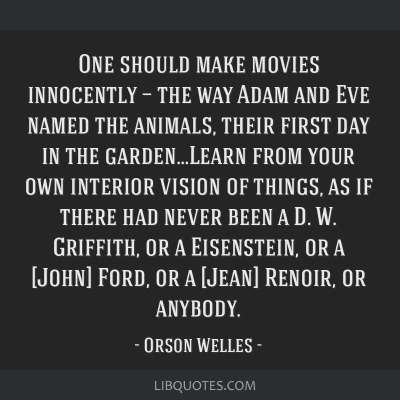 One should make movies innocently — the way Adam and Eve named the animals, their first day in the garden…Learn from your own interior vision of...