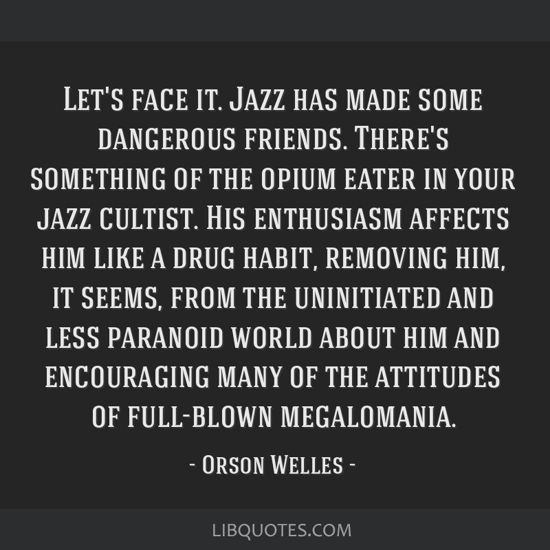 Let's face it. Jazz has made some dangerous friends. There's something of the opium eater in your jazz cultist. His enthusiasm affects him like a...