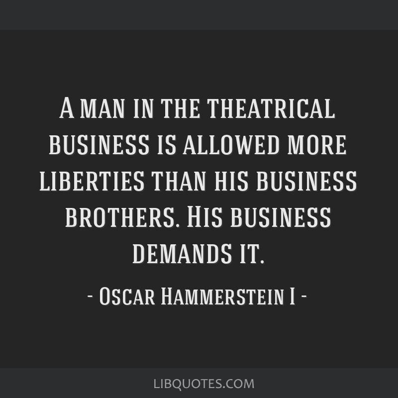 A man in the theatrical business is allowed more liberties than his business brothers. His business demands it.