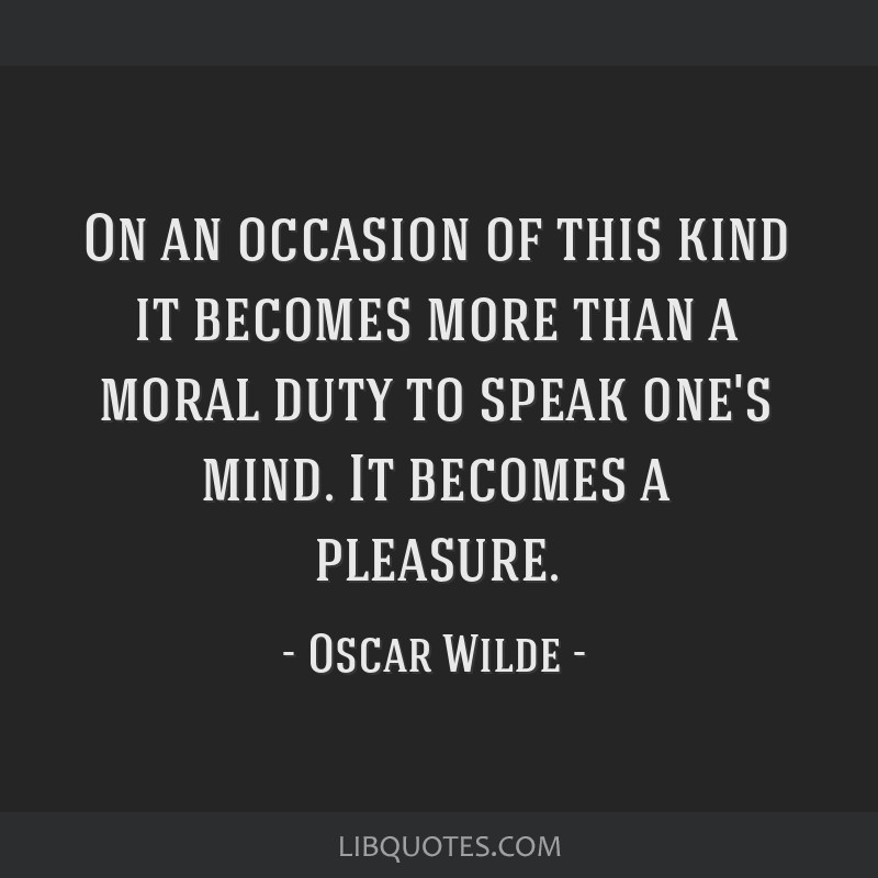On an occasion of this kind it becomes more than a moral duty to speak one's mind. It becomes a pleasure.