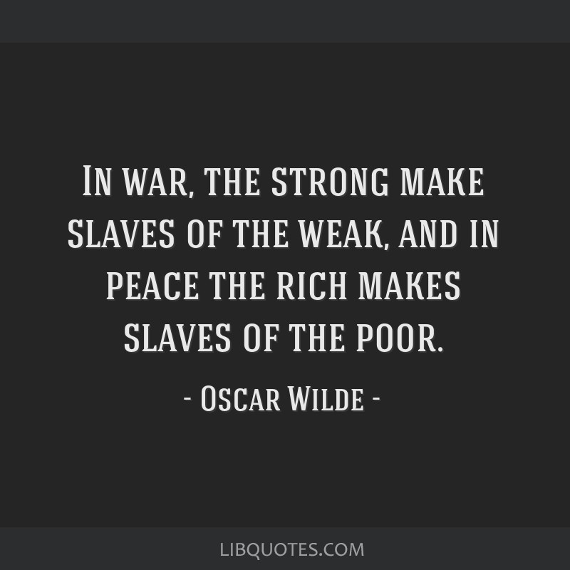 In war, the strong make slaves of the weak, and in peace the rich makes slaves of the poor.