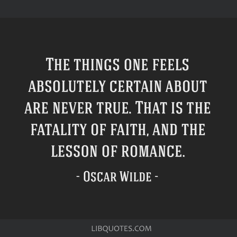 The things one feels absolutely certain about are never true. That is the fatality of faith, and the lesson of romance.
