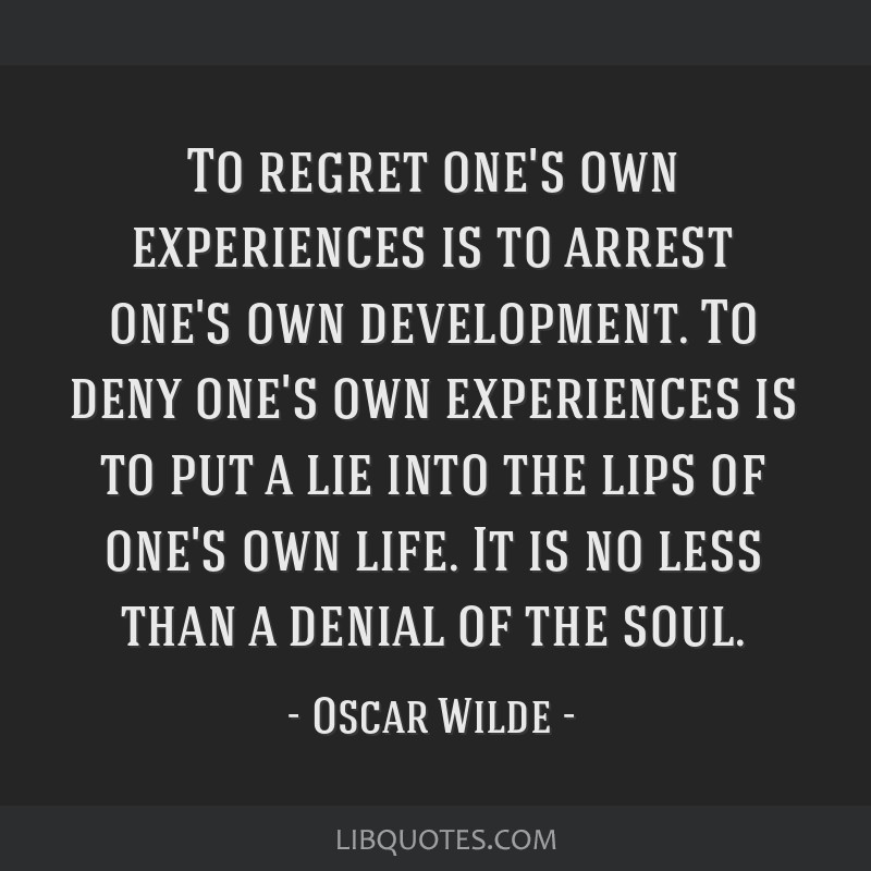 To regret one's own experiences is to arrest one's own development. To deny one's own experiences is to put a lie into the lips of one's own life. It ...