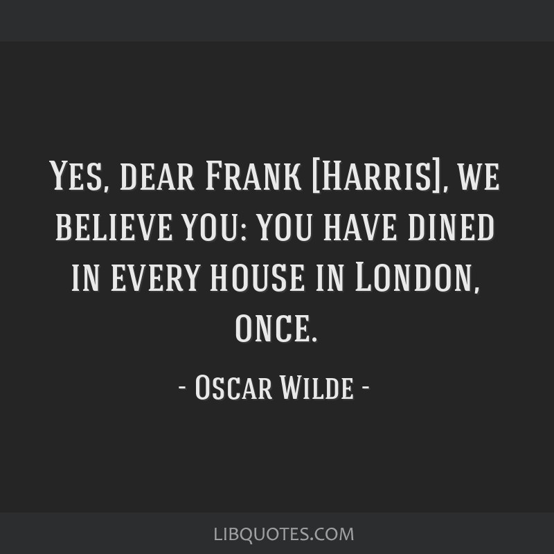 Yes, dear Frank [Harris], we believe you: you have dined in every house in London, once.