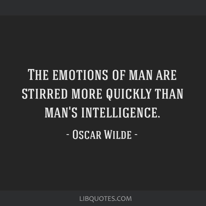 The emotions of man are stirred more quickly than man's intelligence.