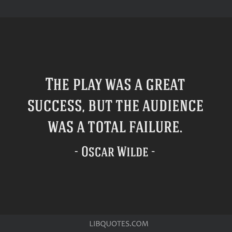 The play was a great success, but the audience was a total failure.