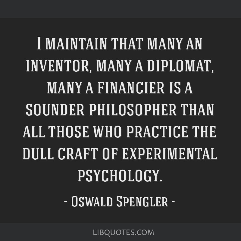 I maintain that many an inventor, many a diplomat, many a financier is a sounder philosopher than all those who practice the dull craft of...