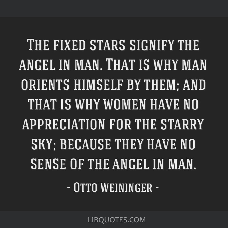 The fixed stars signify the angel in man. That is why man orients himself by them; and that is why women have no appreciation for the starry sky;...