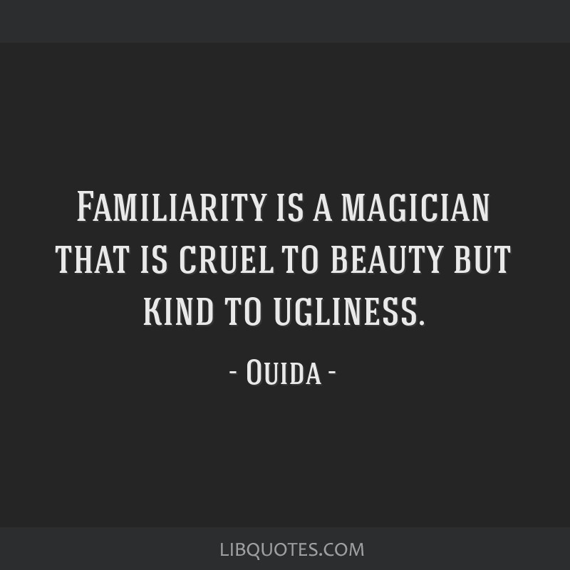 Familiarity is a magician that is cruel to beauty but kind to ugliness.