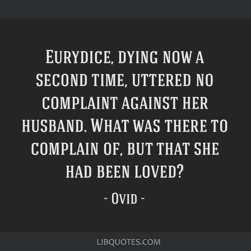 Eurydice, dying now a second time, uttered no complaint against her husband. What was there to complain of, but that she had been loved?