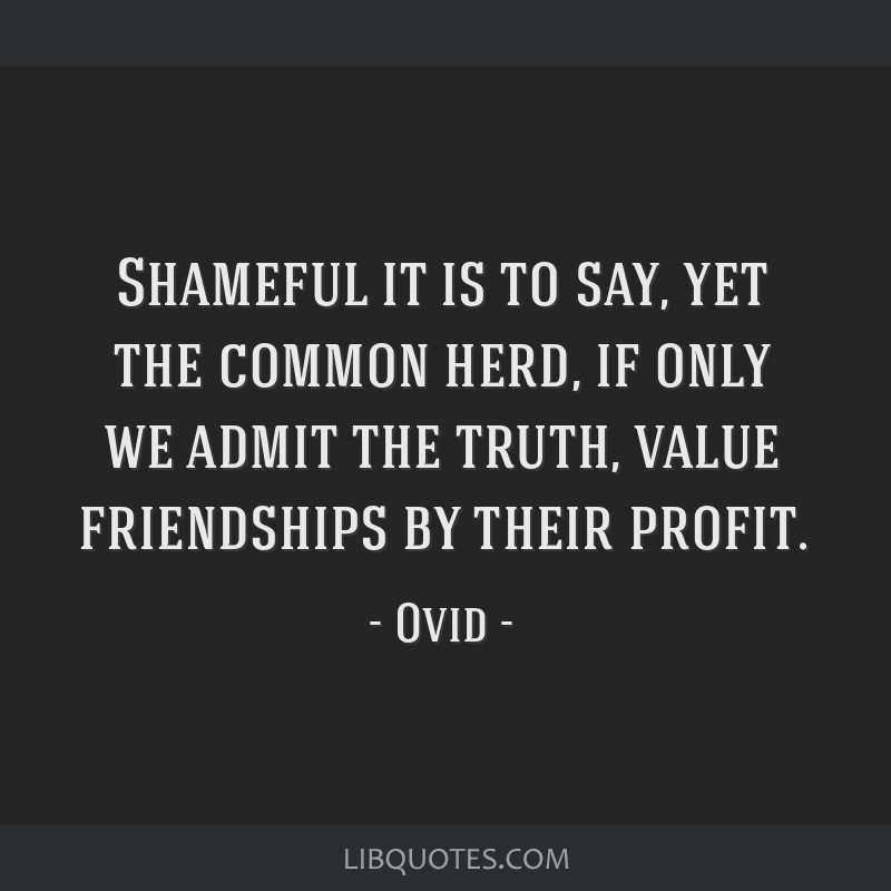 Shameful it is to say, yet the common herd, if only we admit the truth, value friendships by their profit.