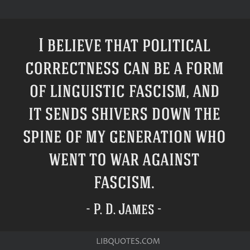 I believe that political correctness can be a form of linguistic fascism, and it sends shivers down the spine of my generation who went to war...