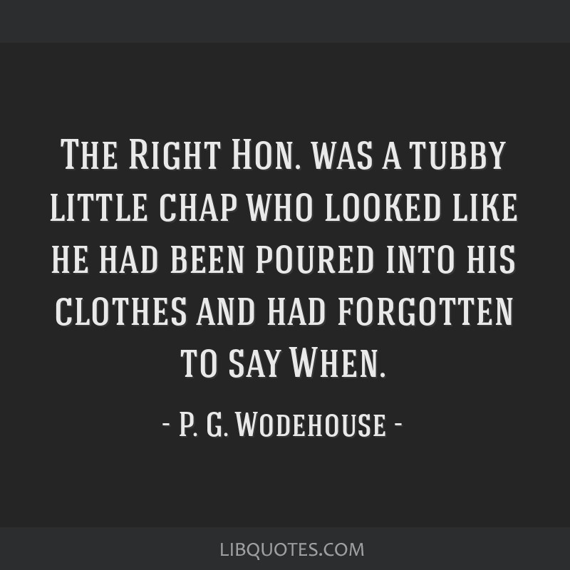 The Right Hon. was a tubby little chap who looked like he had been poured into his clothes and had forgotten to say When.