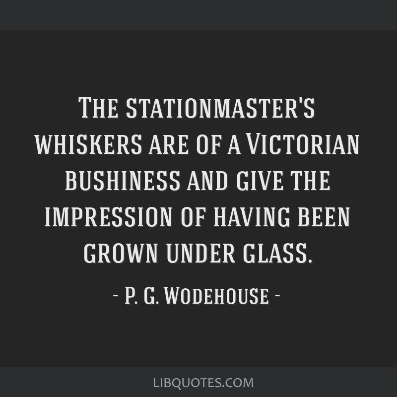 The stationmaster's whiskers are of a Victorian bushiness and give the impression of having been grown under glass.